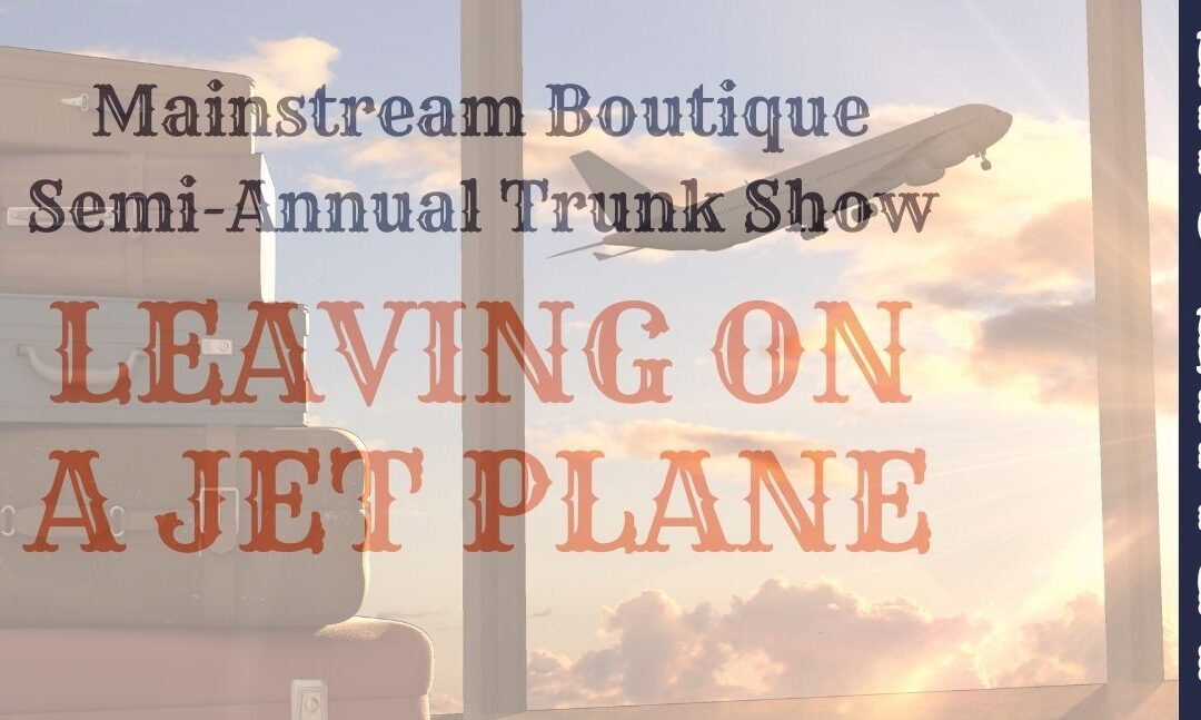 Semi-Annual Trunk Show – Leaving on a Jet Plane!